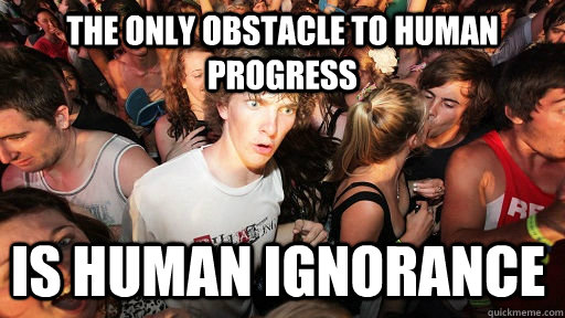 the only obstacle to human progress is human ignorance - Sudden Clarity Clarence