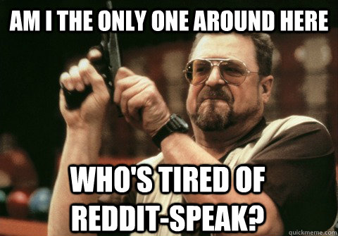 am i the only one around here whos tired of reddit - Am I the only one