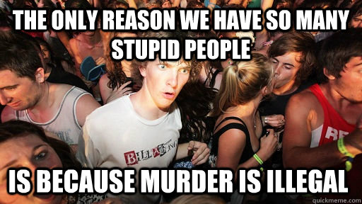 the only reason we have so many stupid people is because mur - Sudden Clarity Clarence