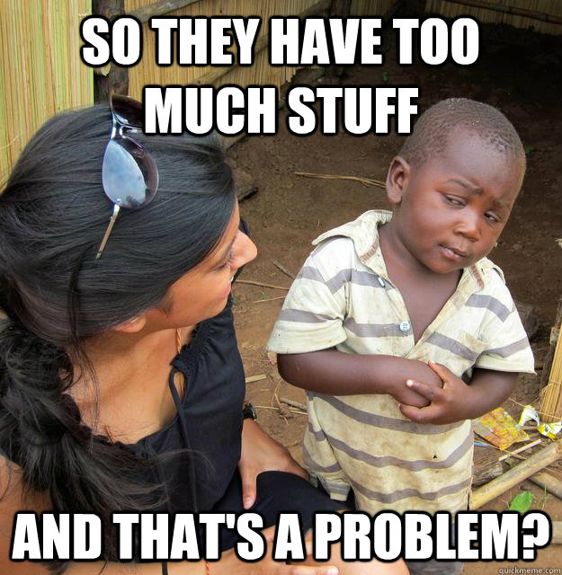 so they have too much stuff and thats a problem - Skeptical Third World Kid