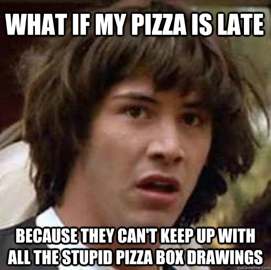 what if my pizza is late because they cant keep up with all - conspiracy keanu