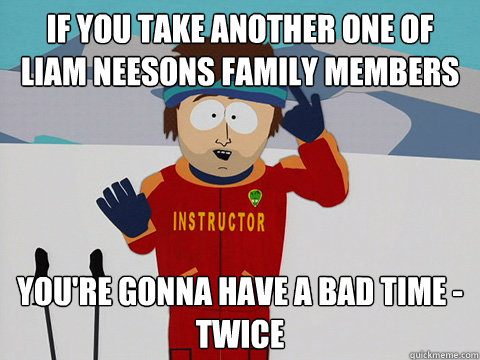 if you take another one of liam neesons family members your - Youre gonna have a bad time