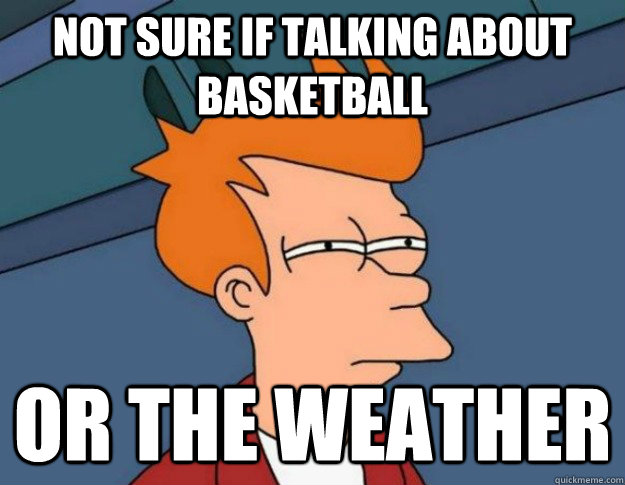 not sure if talking about basketball or the weather - NOT SURE IF IM HUNGRY or JUST BORED