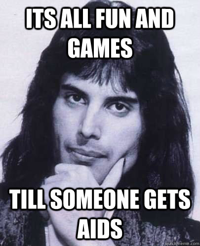 its all fun and games till someone gets aids - Good Guy Freddie Mercury
