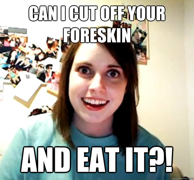 Overly Attached Girlfriend - can i cut off your foreskin and eat it