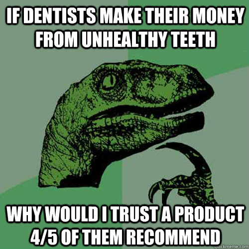 if dentists make their money from unhealthy teeth why would  - Philosoraptor