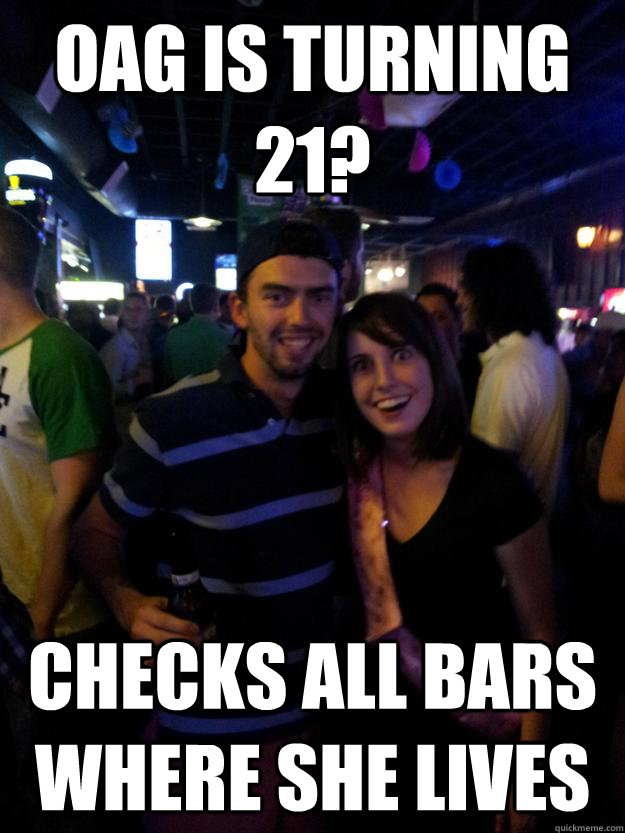 oag is turning 21 checks all bars where she lives - Overly Attached Reddit