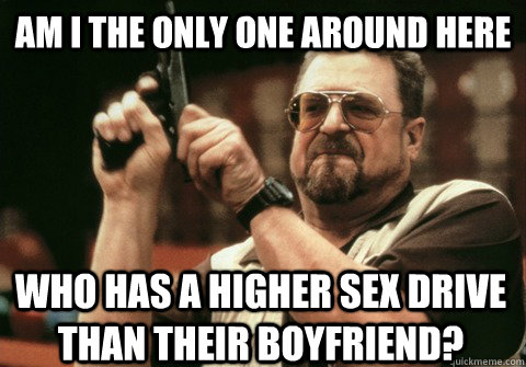 am i the only one around here who has a higher sex drive tha - Am I the only one