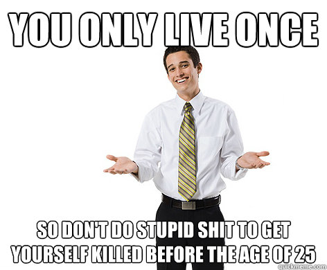 you only live once so dont do stupid shit to get yourself k - reasonable young adult