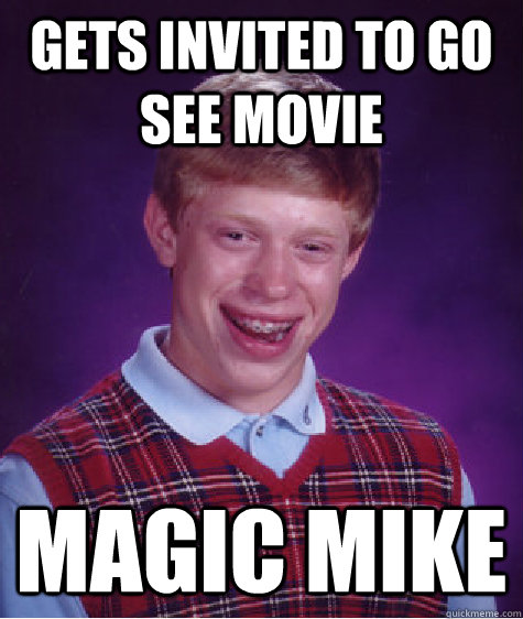 gets invited to go see movie magic mike - Bad Luck Brian