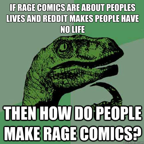 if rage comics are about peoples lives and reddit makes peop - Philosoraptor