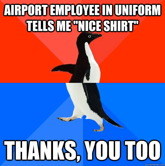 airport employee in uniform tells me nice shirt thanks yo - Socially Awesome Awkward Penguin