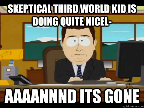 skeptical third world kid is doing quite nicel aaaannnd its - Aaand its gone