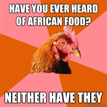 have you ever heard of african food neither have they - Anti-Joke Chicken