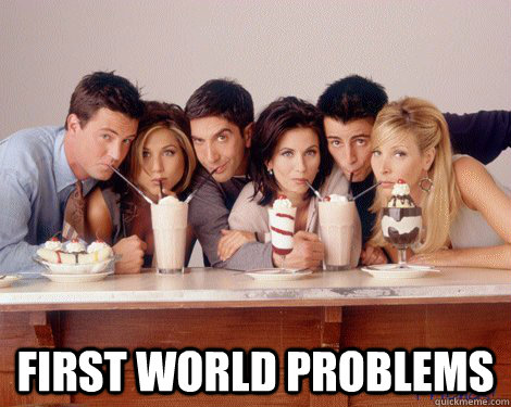 first world problems - Friends