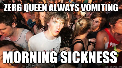 zerg queen always vomiting morning sickness - Sudden Clarity Clarence
