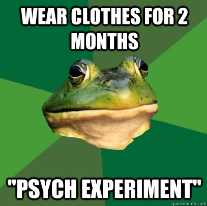 wear clothes for 2 months psych experiment - Foul Bachelor Frog