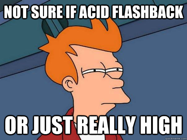 not sure if acid flashback or just really high - Futurama Fry