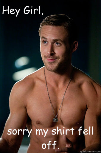 sorry my shirt fell off hey girl - Ego Ryan Gosling