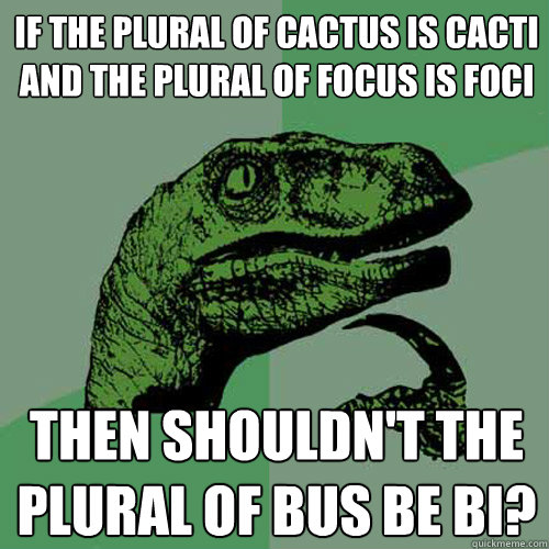 if the plural of cactus is cacti and the plural of focus is  - Philosoraptor
