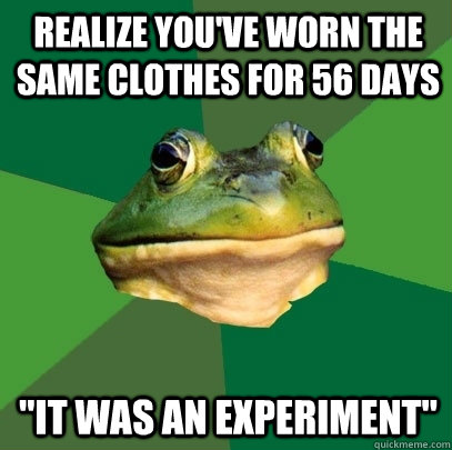 realize youve worn the same clothes for 56 days it was an  - Foul Bachelor Frog