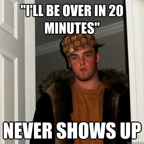 ill be over in 20 minutes never shows up - Scumbag Steve