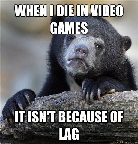 when i die in video games it isnt because of lag - Confession Bear
