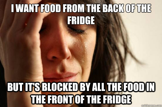 i want food from the back of the fridge but its blocked by  - First World Problems