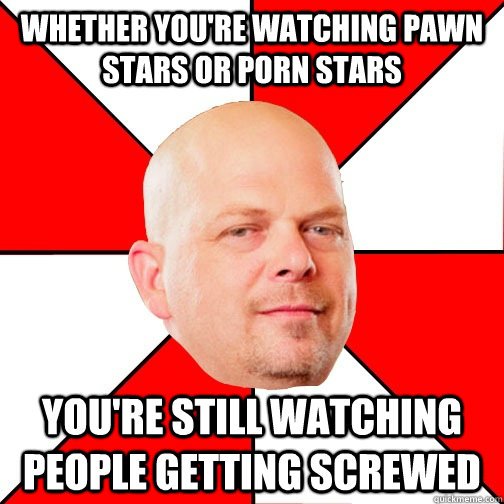 whether youre watching pawn stars or porn stars youre stil - Pawn Star