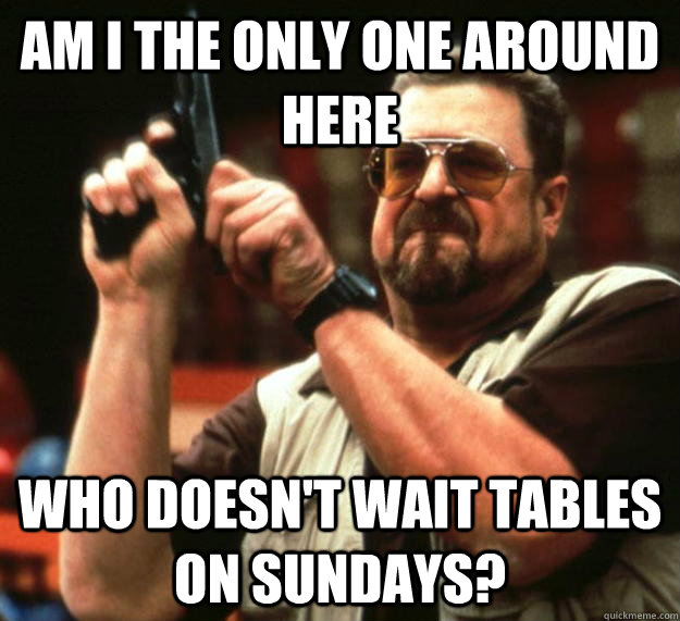 am i the only one around here who doesnt wait tables on sun - Angry Walter