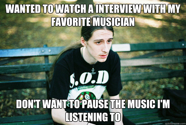 wanted to watch a interview with my favorite musician dont  - First World Metal Problems