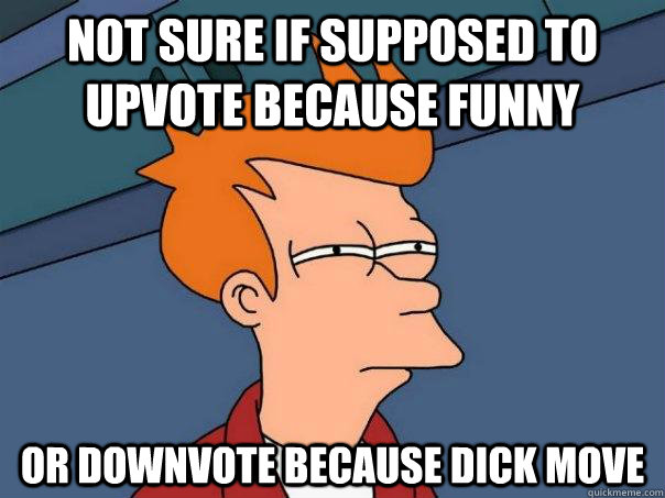 not sure if supposed to upvote because funny or downvote bec - Futurama Fry
