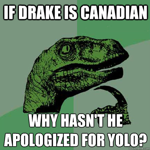 if drake is canadian why hasnt he apologized for yolo  - Philosoraptor