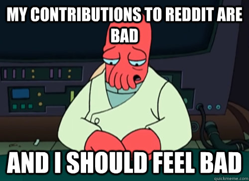my contributions to reddit are bad and i should feel bad - sad zoidberg