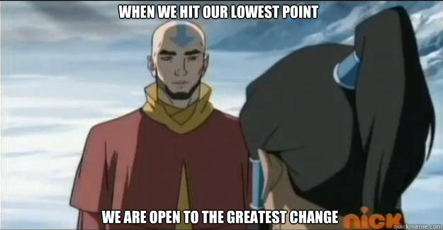 when we hit our lowest point we are open to the greatest cha - Poetic Aang
