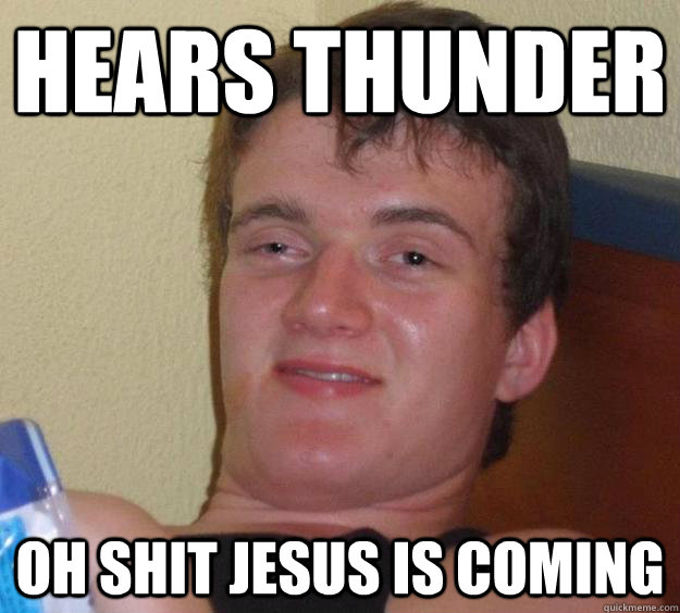 hears thunder oh shit jesus is coming - 10 Guy