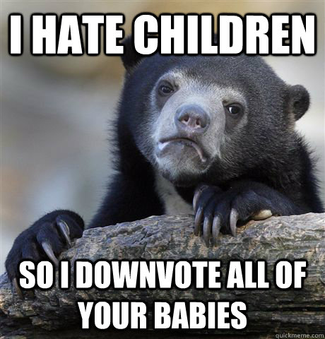 i hate children so i downvote all of your babies - Confession Bear
