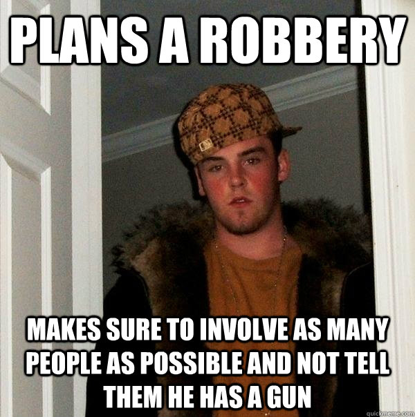 plans a robbery makes sure to involve as many people as poss - Scumbag Steve