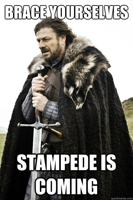 brace yourselves stampede is coming - Brace yourselves -Fanfiction