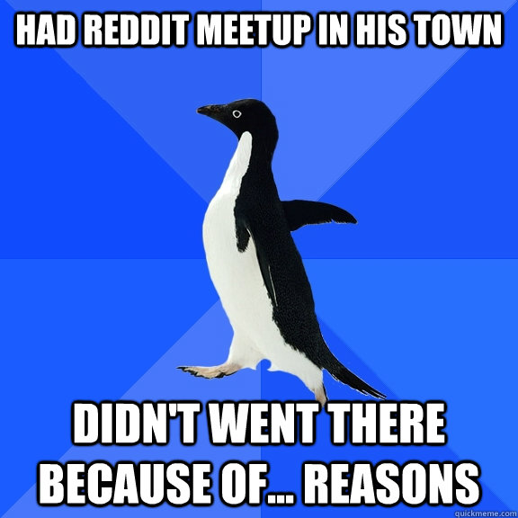 had reddit meetup in his town didnt went there because of - Socially Awkward Penguin