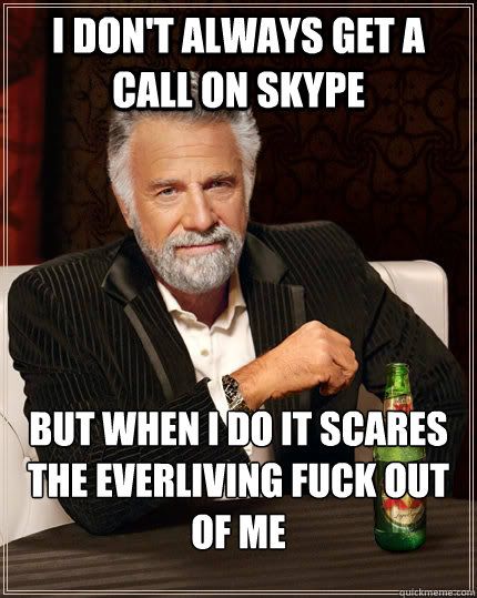 i dont always get a call on skype but when i do it scares t - The Most Interesting Man In The World