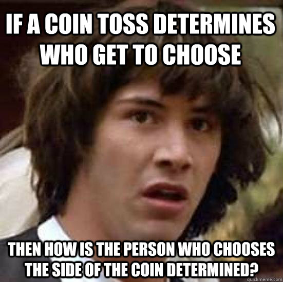 if a coin toss determines who get to choose then how is the  - conspiracy keanu