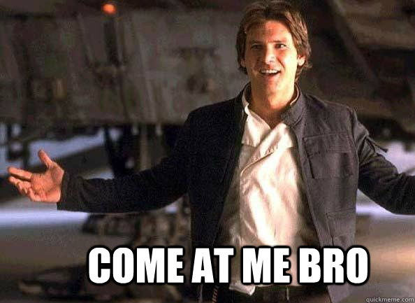 come at me bro - Han Solo