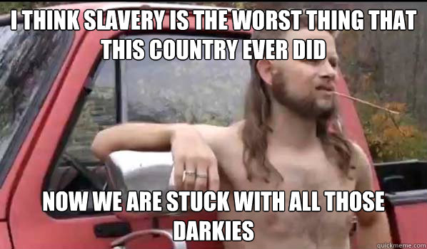 i think slavery is the worst thing that this country ever di - Almost Politically Correct Redneck