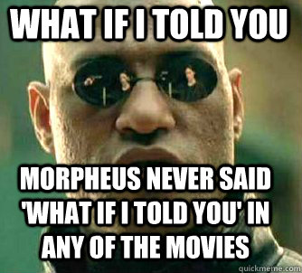 what if i told you morpheus never said what if i told you  - Matrix Morpheus