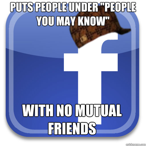 puts people under people you may know with no mutual frien - Scumbag Facebook