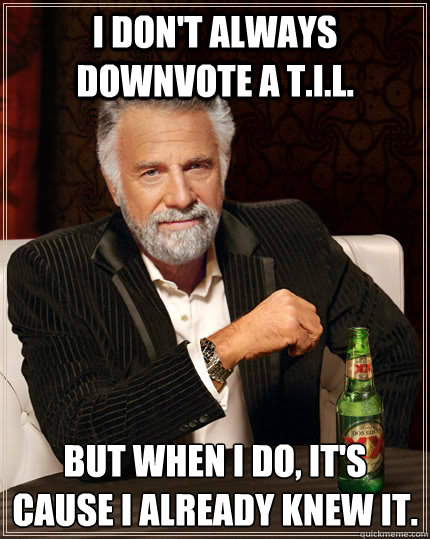 i dont always downvote a til but when i do its cause i - The Most Interesting Man In The World