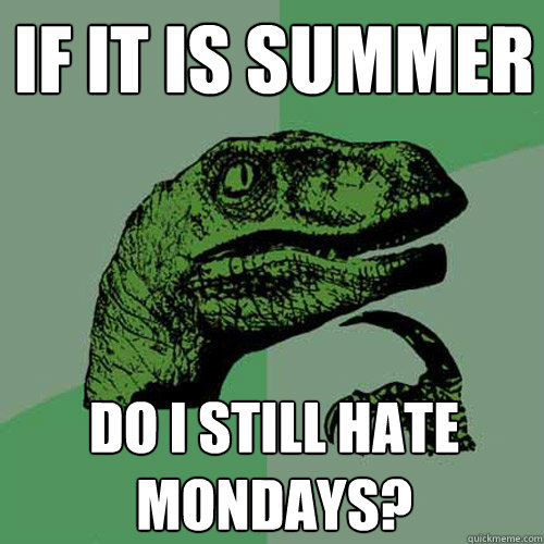 if it is summer do i still hate mondays - Philosoraptor