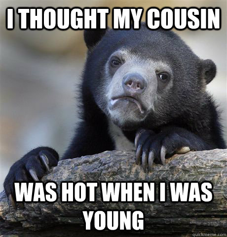 i thought my cousin was hot when i was young - Confession Bear