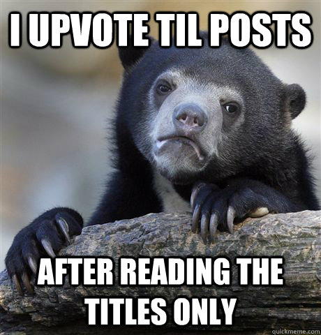 i upvote til posts after reading the titles only - Confession Bear